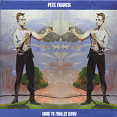 Play & Download Good to Finally Know by Pete Francis | Napster