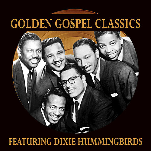 Golden Gospel Classics: The Dixie Hummingbirds by The Dixie Hummingbirds
