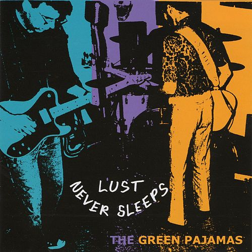 Lust Never Sleeps by The Green Pajamas