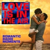 Love Is In The Air: Romantic Radio Moments by Various Artists