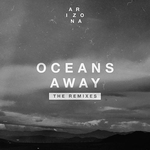 Oceans Away (The Remixes) by A R I Z O N A