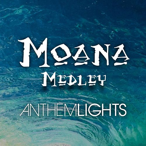 Play & Download Moana Medley: How Far I'll Go / You're Welcome / Shiny / We Know the Way by Anthem Lights | Napster
