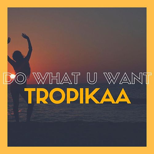 Do What U Want by Tropikaa