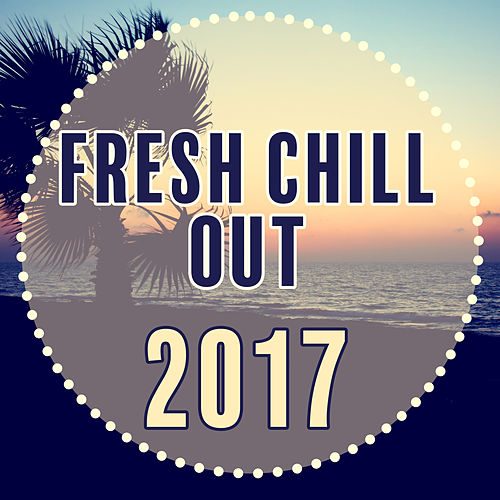 Play & Download Fresh Chill Out 2017 - New Hits of Chill Out Music, Deep Chill, Relaxed Chill by Top 40 | Napster