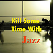 Kill Some Time With Jazz von Various Artists