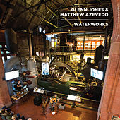Waterworks by Glenn Jones and Matthew Azevedo