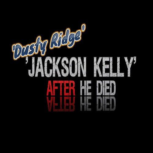 Jackson Kelly After He Died by Dusty Ridge