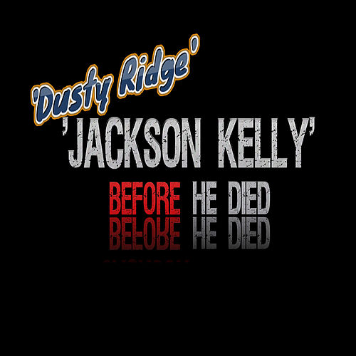 Jackson Kelly Before He Died by Dusty Ridge