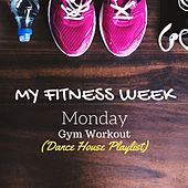 My Fitness Week: Monday - Gym Workout (Dance House Playlist) by Various Artists