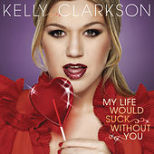 My Life Would Suck Without You by Kelly Clarkson