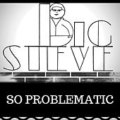 So Problematic by Big Steve