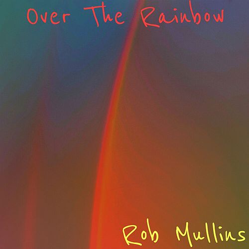 Over the Rainbow by Rob Mullins