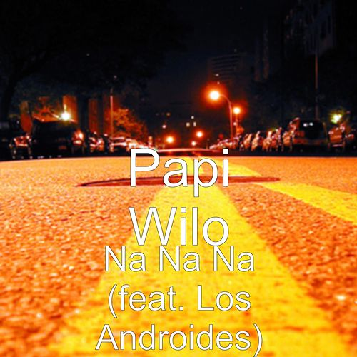 Na Na Na (feat. Los Androides) de Papi Wilo