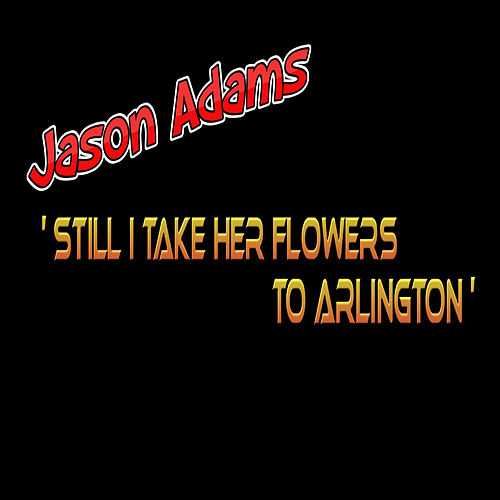 Still I Take Her Flowers to Arlington by Jason Adams