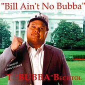 Play & Download Bill Ain't No Bubba by T. Bubba Bechtol | Napster
