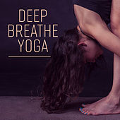 Deep Breathe Yoga – New Age, Spiritual Music for Meditation, Yoga, Contemplation, Deep Relaxation, Sounds of Nature by Asian Traditional Music