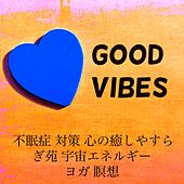 Play & Download Good Vibes - 不眠症 対策 心の癒しやすらぎ苑 宇宙エネルギー ヨガ 瞑想 by Serenity Spa: Music Relaxation | Napster