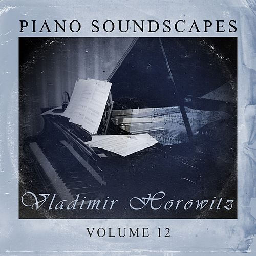 Piano SoundScapes, Vol. 12 by Vladimir Horowitz
