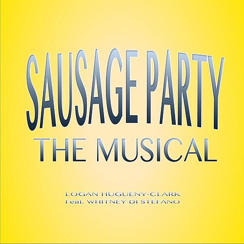 Play & Download Sausage Party (The Musical) [feat. Whitney Di Stefano] by Logan Hugueny-Clark | Napster
