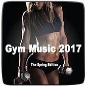 Gym Music 2017 (The Spirng Edition) & DJ Mix (The Best Music for Aerobics, Pumpin' Cardio Power, Plyo, Exercise, Steps, Barré, Routine, Curves, Sculpting, Abs, Butt, Lean, Twerk, Slim Down Fitness Workout) by Various Artists