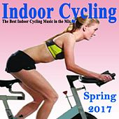 Indoor Cycling Spring 2017 (The Best Indoor Cycling Music Spinning in the Mix) & DJ Mix by Various Artists