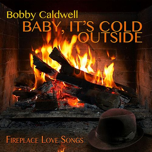 Baby, It's Cold Outside: Fireplace Love Songs by Bobby Caldwell