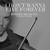 I Don't Wanna Live Forever by Robert Mendoza