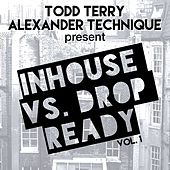 Todd Terry and Alexander Technique Present Inhouse vs Drop Ready, Vol. 1 by Various Artists