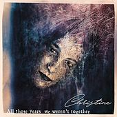 All Those Years We Weren't Together by Christine
