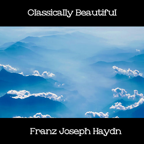 Play & Download Classically Beautiful Franz Joseph Haydn by Franz Joseph Haydn | Napster