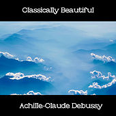 Play & Download Classically Beautiful Achille-Claude Debussy by Claude Debussy | Napster