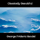 Play & Download Classically Beautiful George Frideric Handel by George Frideric Handel | Napster