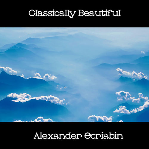 Play & Download Classically Beautiful Alexander Scriabin by Alexander Scriabin | Napster