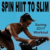 Spin H.I.I.T. To Slim (Spring 2017 Workout - Spinning the Best Indoor Cycling Music in the Mix) & DJ Mix by Various Artists