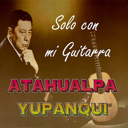 Play & Download Solo Con Mi Guitarra by Atahualpa Yupanqui | Napster
