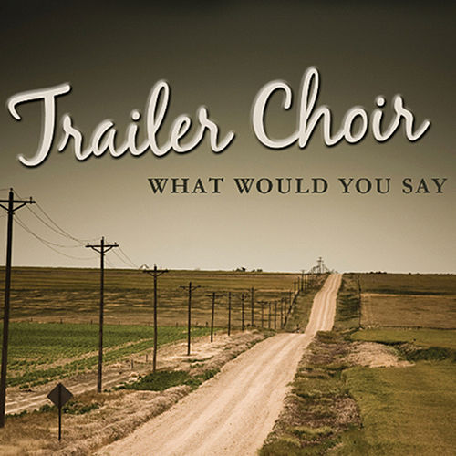 What Would You Say by Trailer Choir