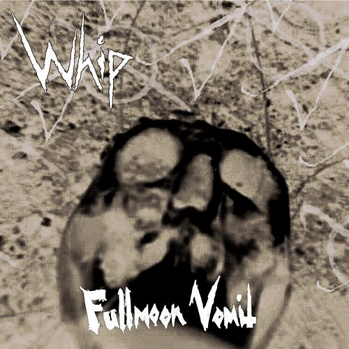 Fullmoon Vomit by Whip