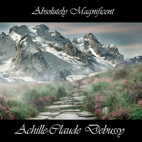 Play & Download Absolutely Magnificent Achille-Claude Debussy by Claude Debussy | Napster