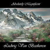 Play & Download Absolutely Magnificent Ludwig Van Beethoven by Ludwig van Beethoven | Napster