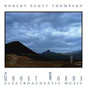 Ghost Words - Electroacoustic Music by Robert Scott Thompson