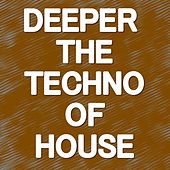 DEEPER THE TECHNO OF HOUSE (The selection of 34 deeper, techno, house tracks) by Various Artists