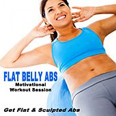 Flat Belly Abs - Get Flat & Sculpted Abs (128 Bpm Motivational Workout Session) (The Best Music for Aerobics, Pumpin' Cardio Power, Plyo, Exercise, Steps, Barré, Curves, Sculpting, Abs, Butt, Lean, Twerk, Slim Down Fitness Workout) by Various Artists