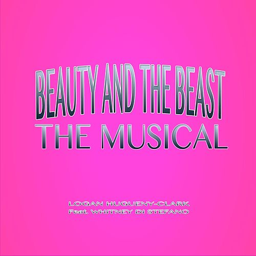 Play & Download Beauty and the Beast the Musical (feat. Whitney Di Stefano) by Logan Hugueny-Clark | Napster