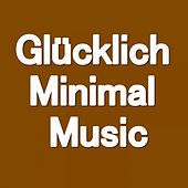 Glücklich Minimal Music (Music that makes you happy) by Various Artists