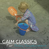 Calm Classics for Baby Development – Baby Educational Music, Study Time, Baby Classics by Classical Study Music Ensemble