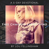 This Changes Everything (A 5 Day Devotional) by Lou Fellingham