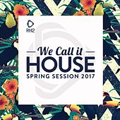 We Call It House - Spring Session 2017 by Various Artists