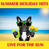Summer Holiday Hits: Live For the Sun by Various Artists