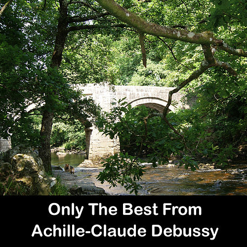 Play & Download Only The Best From Achille-Claude Debussy by Claude Debussy | Napster