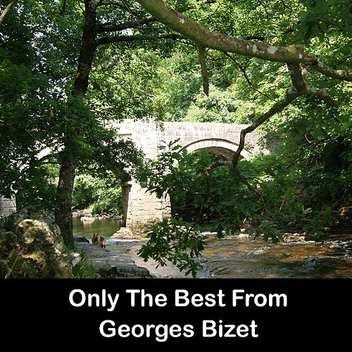Play & Download Only The Best From Georges Bizet by Georges Bizet | Napster